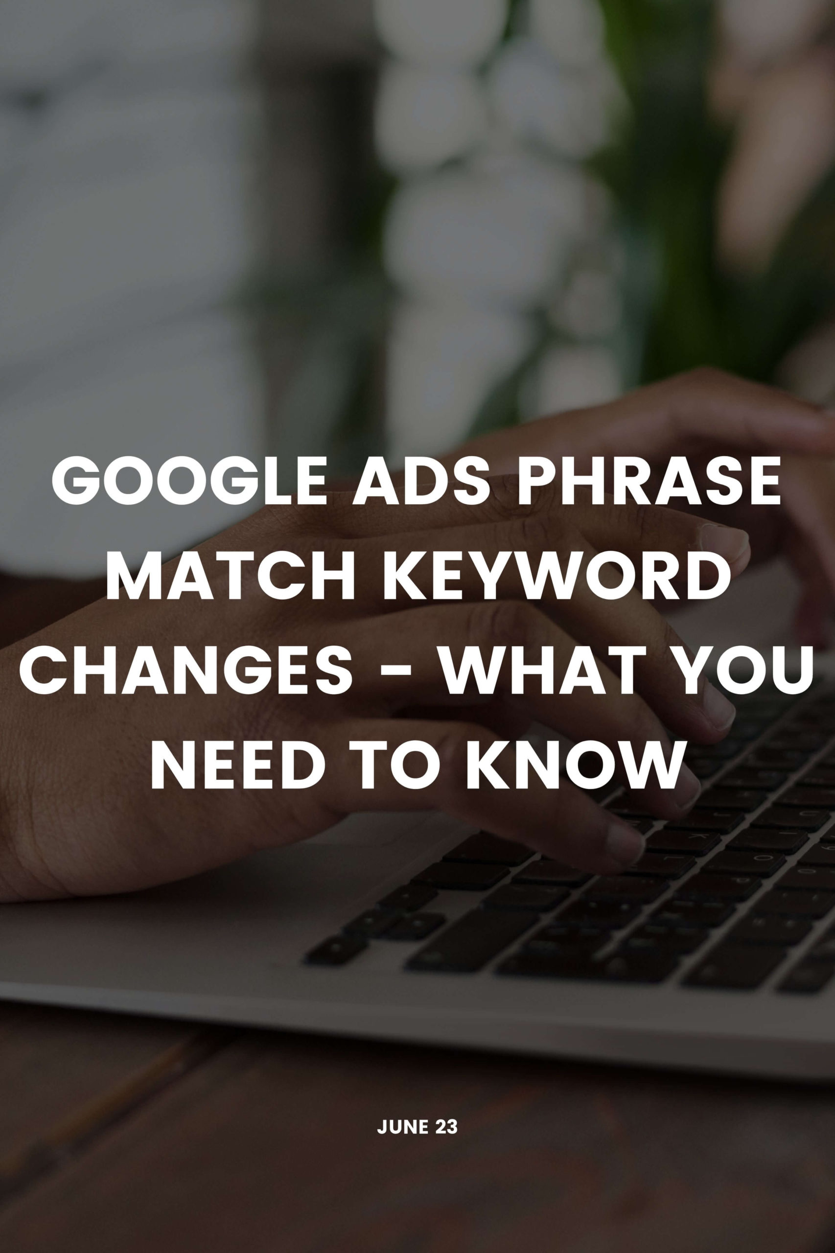 Google Ads Phrase Match Keyword Changes – What You Need To Know